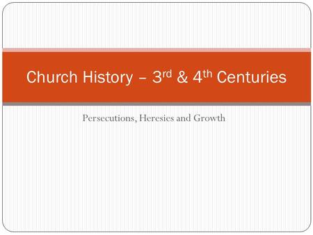 Persecutions, Heresies and Growth Church History – 3 rd & 4 th Centuries.