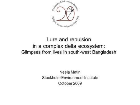 Lure and repulsion in a complex delta ecosystem: Glimpses from lives in south-west Bangladesh Neela Matin Stockholm Environment Institute October 2009.