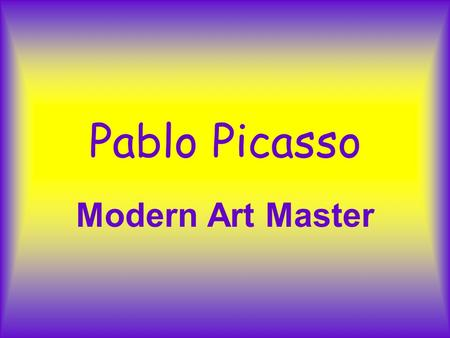 Pablo Picasso Modern Art Master Pablo Picasso Was born in Malaga Spain, in 1881. He was the son of an art teacher. By the time he was 12, he had mastered.