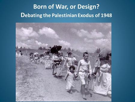 Born of War, or Design? D ebating the Palestinian Exodus of 1948.