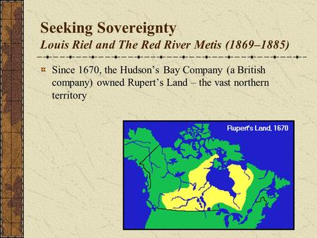 Seeking Sovereignty Louis Riel and The Red River Metis (1869–1885) Since 1670, the Hudson's Bay Company (a British company) owned Rupert's Land – the vast.