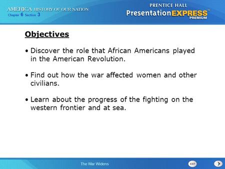 Chapter 6 Section 3 The War Widens Objectives Discover the role that African Americans played in the American Revolution. Find out how the war affected.