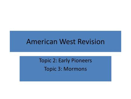 American West Revision Topic 2: Early Pioneers Topic 3: Mormons.