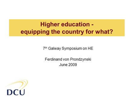 Higher education - equipping the country for what? 7 th Galway Symposium on HE Ferdinand von Prondzynski June 2009.