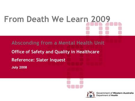 From Death We Learn 2009 Absconding from a Mental Health Unit Office of Safety and Quality in Healthcare Reference: Slater Inquest July 2008.