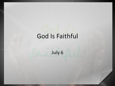 "God Is Faithful July 6. What do you think? What comes to mind when you hear the word ""guarantee""? The point => God's past faithfulness ensures us our."