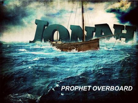 PROPHET OVERBOARD. JONAH Jonah was a prophet of God in the Northern Kingdom of Israel (2 Kings 14:25). He ministered for the Lord during the reign of.