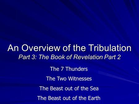 An Overview of the Tribulation Part 3: The Book of Revelation Part 2 The 7 Thunders The Two Witnesses The Beast out of the Sea The Beast out of the Earth.