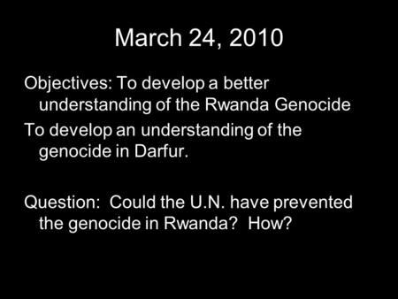 March 24, 2010 Objectives: To develop a better understanding of the Rwanda Genocide To develop an understanding of the genocide in Darfur. Question: Could.