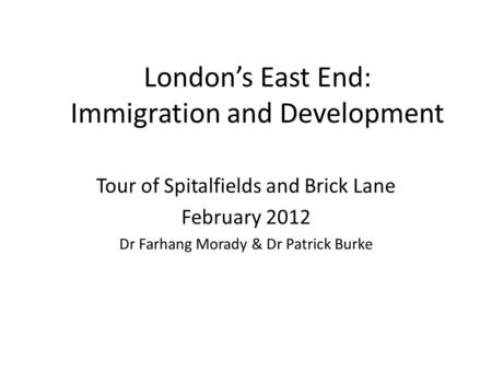 London's East End: Immigration and Development Tour of Spitalfields and Brick Lane February 2012 Dr Farhang Morady & Dr Patrick Burke.