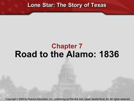 Chapter 7 Road to the Alamo: 1836 Lone Star: The Story of Texas Copyright © 2003 by Pearson Education, Inc., publishing as Prentice Hall, Upper Saddle.
