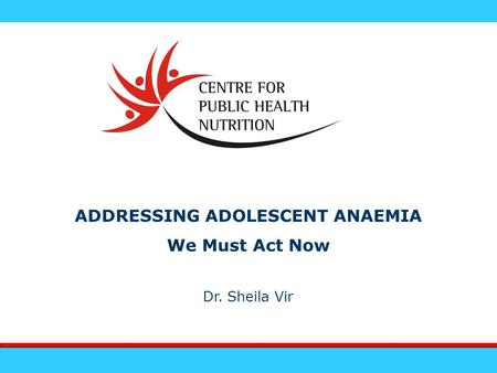 ADDRESSING ADOLESCENT ANAEMIA We Must Act Now Dr. Sheila Vir.
