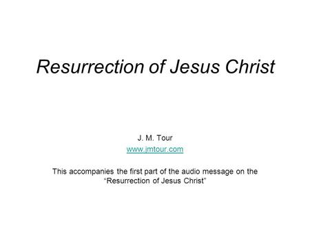 "Resurrection of Jesus Christ J. M. Tour www.jmtour.com This accompanies the first part of the audio message on the ""Resurrection of Jesus Christ"""
