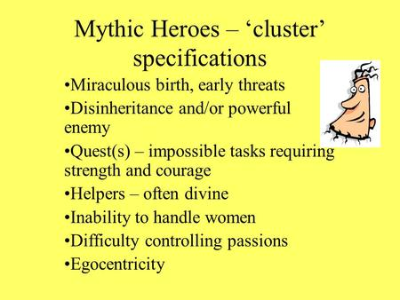 Mythic Heroes – 'cluster' specifications Miraculous birth, early threats Disinheritance and/or powerful enemy Quest(s) – impossible tasks requiring strength.