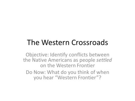 The Western Crossroads Objective: Identify conflicts between the Native Americans as people settled on the Western Frontier Do Now: What do you think of.