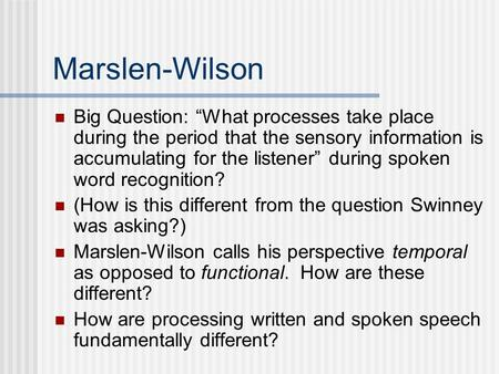 "Marslen-Wilson Big Question: ""What processes take place during the period that the sensory information is accumulating for the listener"" during spoken."