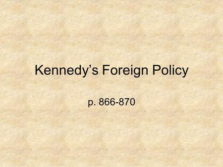"Kennedy's Foreign Policy p. 866-870. Kennedy's ""New Direction"" Kennedy continued the anti-Communist policy that was used by Eisenhower & Truman. Increased."