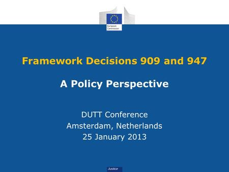 Framework Decisions 909 and 947 A Policy Perspective DUTT Conference Amsterdam, Netherlands 25 January 2013.