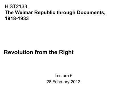 Revolution from the Right Lecture 6 28 February 2012 HIST2133. The Weimar Republic through Documents, 1918-1933.