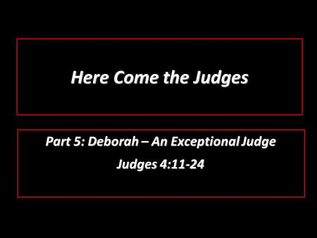 Here Come the Judges Part 5: Deborah – An Exceptional Judge Judges 4:11-24.