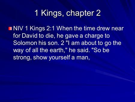 1 Kings, chapter 2 NIV 1 Kings 2:1 When the time drew near for David to die, he gave a charge to Solomon his son. 2 I am about to go the way of all the.