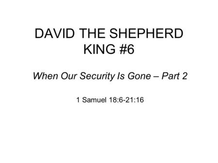 DAVID THE SHEPHERD KING #6 When Our Security Is Gone – Part 2 1 Samuel 18:6-21:16.