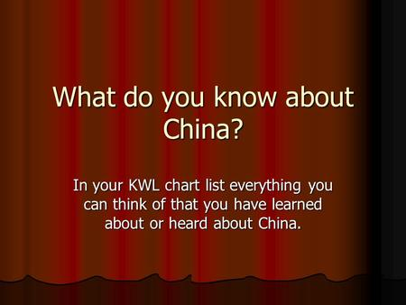 What do you know about China? In your KWL chart list everything you can think of that you have learned about or heard about China.