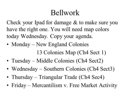 Bellwork Check your Ipad for damage & to make sure you have the right one. You will need map colors today Wednesday. Copy your agenda. Monday – New England.