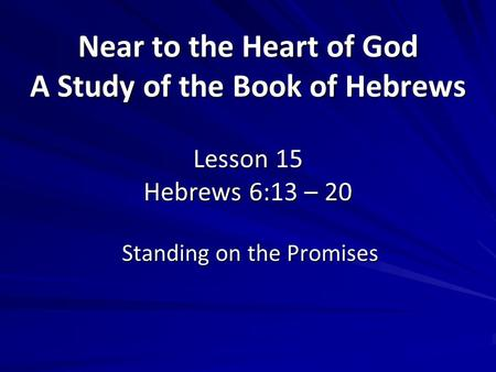 Near to the Heart of God A Study of the Book of Hebrews Lesson 15 Hebrews 6:13 – 20 Standing on the Promises.