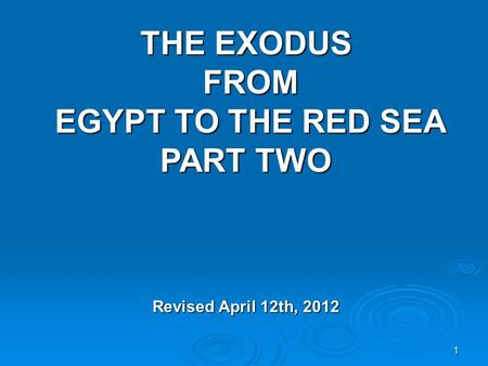 1 THE EXODUS FROM EGYPT TO THE RED SEA PART TWO Revised April 12th, 2012.