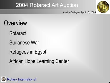 2004 Rotaract Art Auction Austin College - April 15, 2004 Rotary International Overview Rotaract Sudanese War Refugees in Egypt African Hope Learning Center.