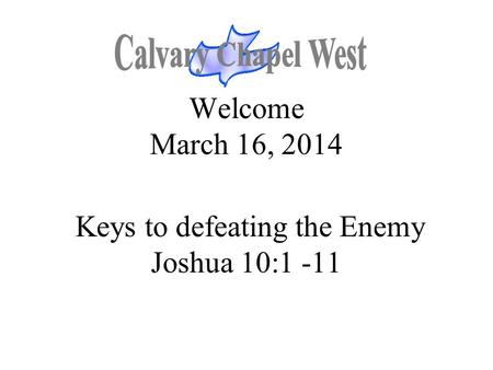 Welcome March 16, 2014 Keys to defeating the Enemy Joshua 10:1 -11.