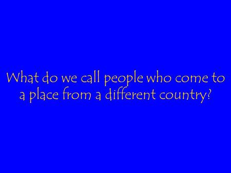 What do we call people who come to a place from a different country?