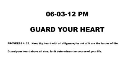06-03-12 PM GUARD YOUR HEART PROVERBS 4: 23. Keep thy heart with all diligence; for out of it are the issues of life. Guard your heart above all else,