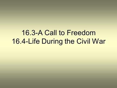 16.3-A Call to Freedom 16.4-Life During the Civil War.