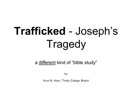 "Trafficked - Joseph's Tragedy a different kind of ""bible study"" by Knut M. Heim, Trinity College Bristol."