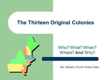 The Thirteen Original Colonies Who? What? When? Where? And Why? Ms. Dalzell's Fourth Grade Class.