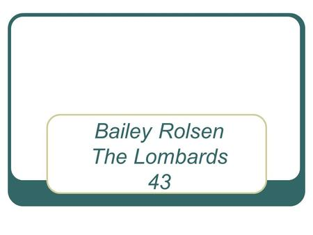Bailey Rolsen The Lombards 43. DATE Ruled a kingdom in Italy from 568 to 774  ListsEurope/ItalyLombards.htm.