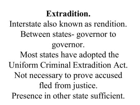 Extradition. Interstate also known as rendition. Between states- governor to governor. Most states have adopted the Uniform Criminal Extradition Act. Not.