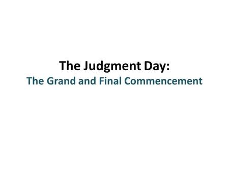 The Judgment Day: The Grand and Final Commencement.
