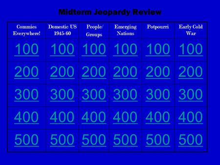Midterm Jeopardy Review Commies Everywhere! Domestic US 1945-60 People/ Groups Emerging Nations PotpourriEarly Cold War 100 200 300 400 500.