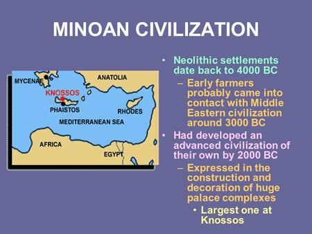 MINOAN CIVILIZATION Neolithic settlements date back to 4000 BC –Early farmers probably came into contact with Middle Eastern civilization around 3000 BC.