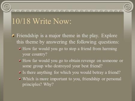 10/18 Write Now: Friendship is a major theme in the play. Explore this theme by answering the following questions: How far would you go to stop a friend.