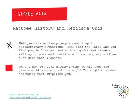 Www.simpleacts.org.uk www.refugeeweektimeline.org.uk Refugee History and Heritage Quiz Refugees are ordinary people caught up in extraordinary situations.