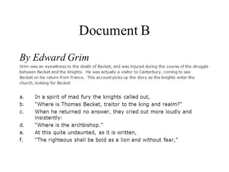 Document B By Edward Grim Grim was an eyewitness to the death of Becket, and was injured during the course of the struggle between Becket and the Knights.