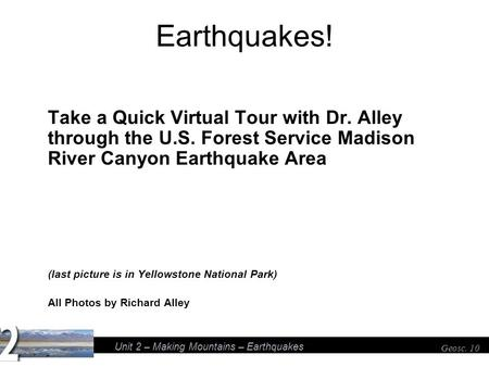 Unit 2 – Making Mountains – Earthquakes Geosc. 10 Earthquakes! Take a Quick Virtual Tour with Dr. Alley through the U.S. Forest Service Madison River Canyon.