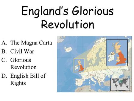 England's Glorious Revolution A.The Magna Carta B.Civil War C.Glorious Revolution D.English Bill of Rights.