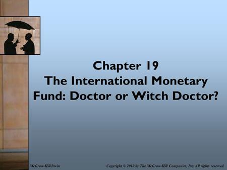Chapter 19 The International Monetary Fund: Doctor or Witch Doctor? Copyright © 2010 by The McGraw-Hill Companies, Inc. All rights reserved.McGraw-Hill/Irwin.