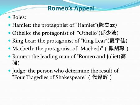 "Romeo's Appeal Roles: Hamlet: the protagonist of ""Hamlet""( 陈杰云 ) Othello: the protagonist of ""Othello""( 郎少波 ) King Lear: the protagonist of ""King Lear""("