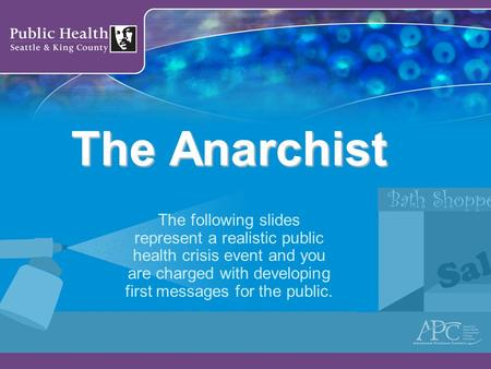 The Anarchist The following slides represent a realistic public health crisis event and you are charged with developing first messages for the public.